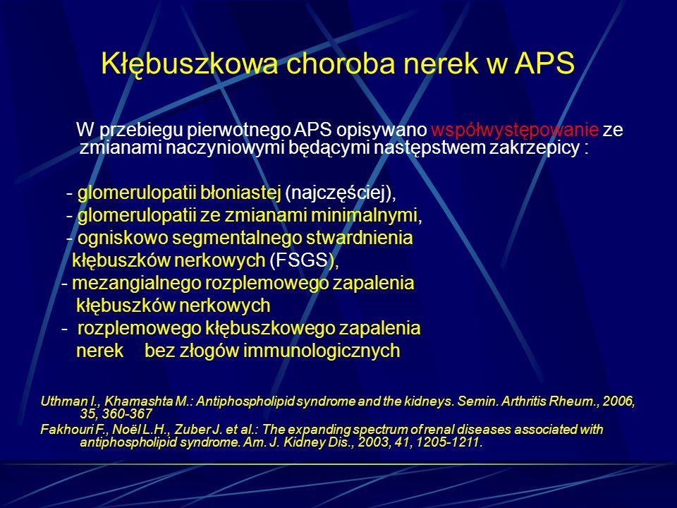 Kłębuszkowa choroba nerek w APS W przebiegu pierwotnego APS opisywano współwystępowanie ze zmianami naczyniowymi będącymi następstwem zakrzepicy : - g