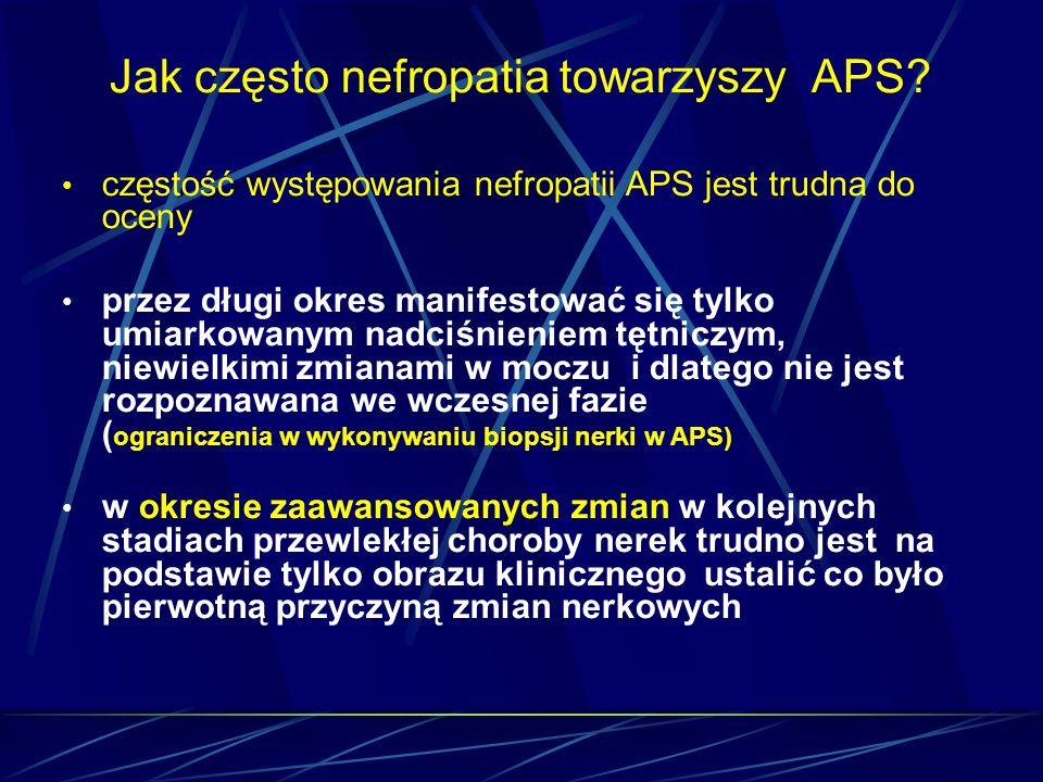 Jak często nefropatia towarzyszy APS? częstość występowania nefropatii APS jest trudna do oceny przez długi okres manifestować się tylko umiarkowanym