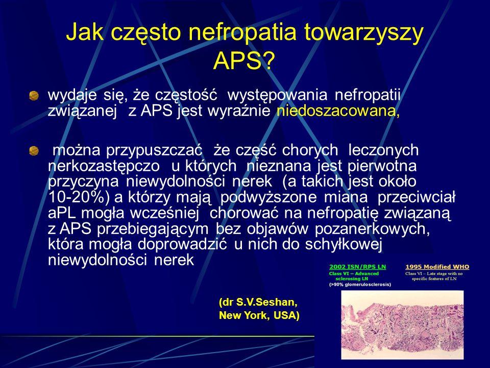 Jak często nefropatia towarzyszy APS? wydaje się, że częstość występowania nefropatii związanej z APS jest wyraźnie niedoszacowana, można przypuszczać