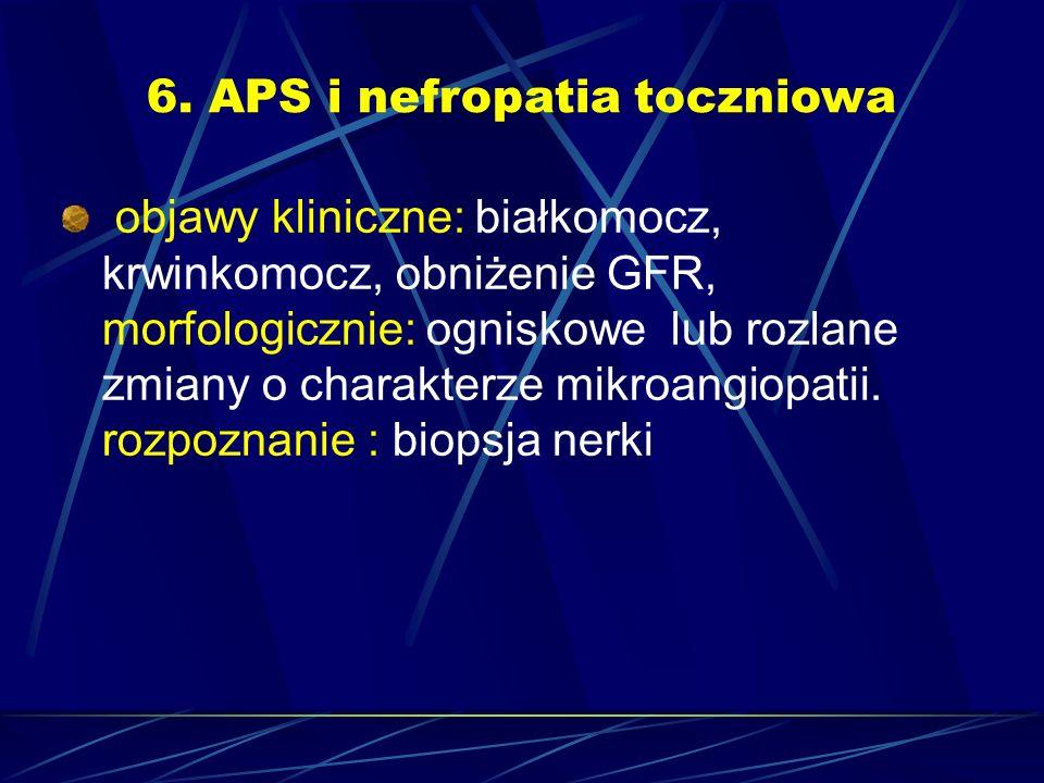 6. APS i nefropatia toczniowa objawy kliniczne: białkomocz, krwinkomocz, obniżenie GFR, morfologicznie: ogniskowe lub rozlane zmiany o charakterze mik