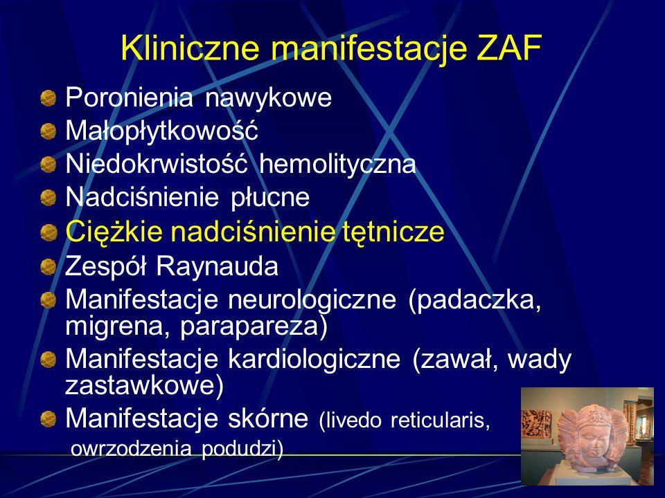 Kliniczne manifestacje ZAF Poronienia nawykowe Małopłytkowość Niedokrwistość hemolityczna Nadciśnienie płucne Ciężkie nadciśnienie tętnicze Zespół Ray