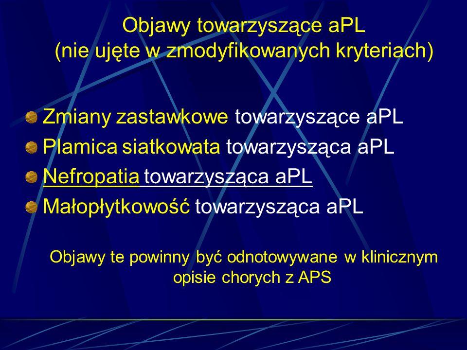 Objawy towarzyszące aPL (nie ujęte w zmodyfikowanych kryteriach) Zmiany zastawkowe towarzyszące aPL Plamica siatkowata towarzysząca aPL Nefropatia tow