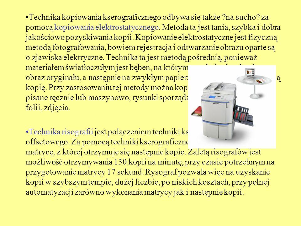 Technika kopiowania kserograficznego odbywa się także ?na sucho? za pomocą kopiowania elektrostatycznego. Metoda ta jest tania, szybka i dobra jakości