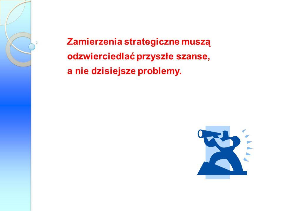 Zamierzenia strategiczne muszą odzwierciedlać przyszłe szanse, a nie dzisiejsze problemy.
