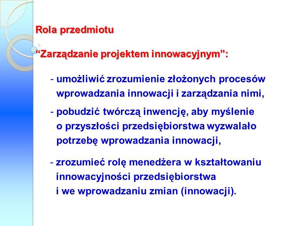 Rola przedmiotu Zarządzanie projektem innowacyjnym: -umożliwić zrozumienie złożonych procesów wprowadzania innowacji i zarządzania nimi, -pobudzić twó