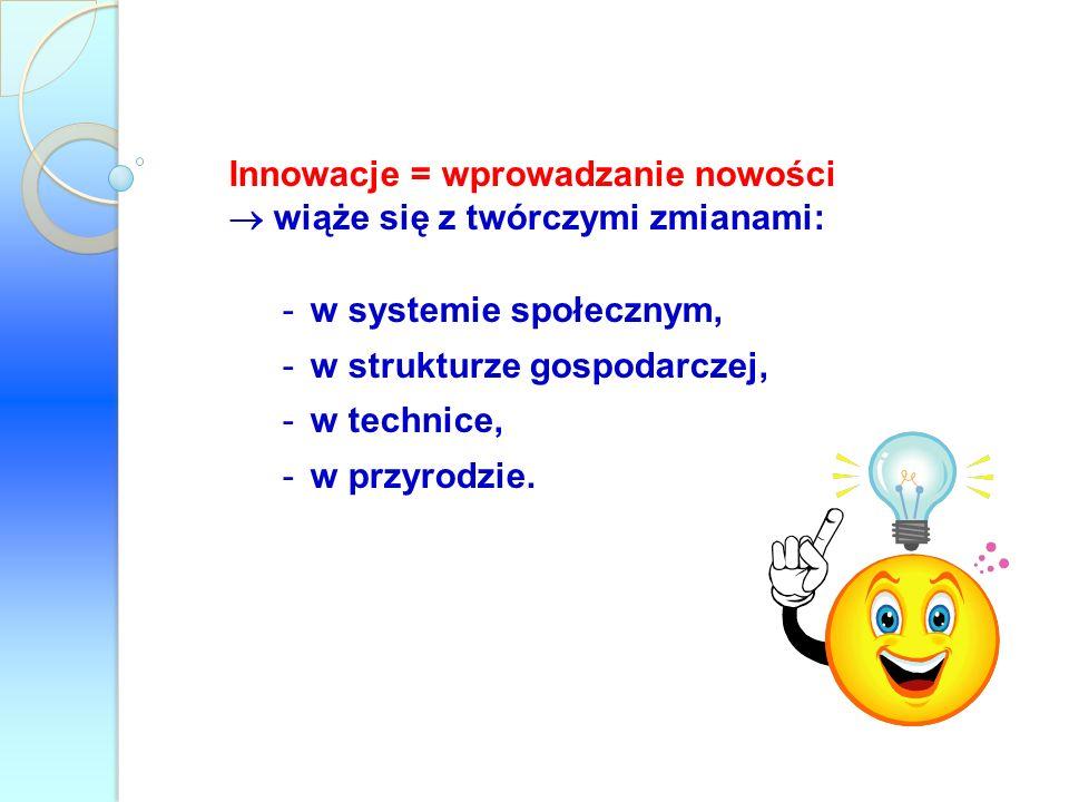 Innowacje = wprowadzanie nowości wiąże się z twórczymi zmianami: -w systemie społecznym, -w strukturze gospodarczej, -w technice, -w przyrodzie.