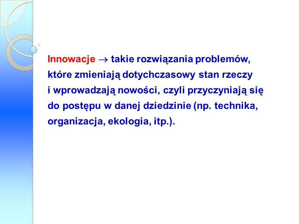 Innowacje takie rozwiązania problemów, które zmieniają dotychczasowy stan rzeczy i wprowadzają nowości, czyli przyczyniają się do postępu w danej dzie
