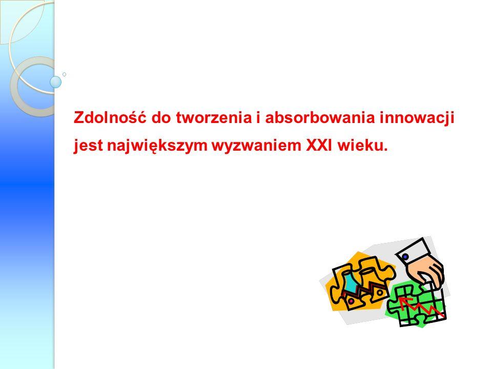 Zdolność do tworzenia i absorbowania innowacji jest największym wyzwaniem XXI wieku.