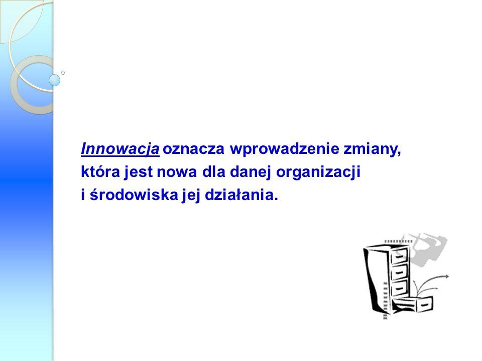 Innowacja oznacza wprowadzenie zmiany, która jest nowa dla danej organizacji i środowiska jej działania.