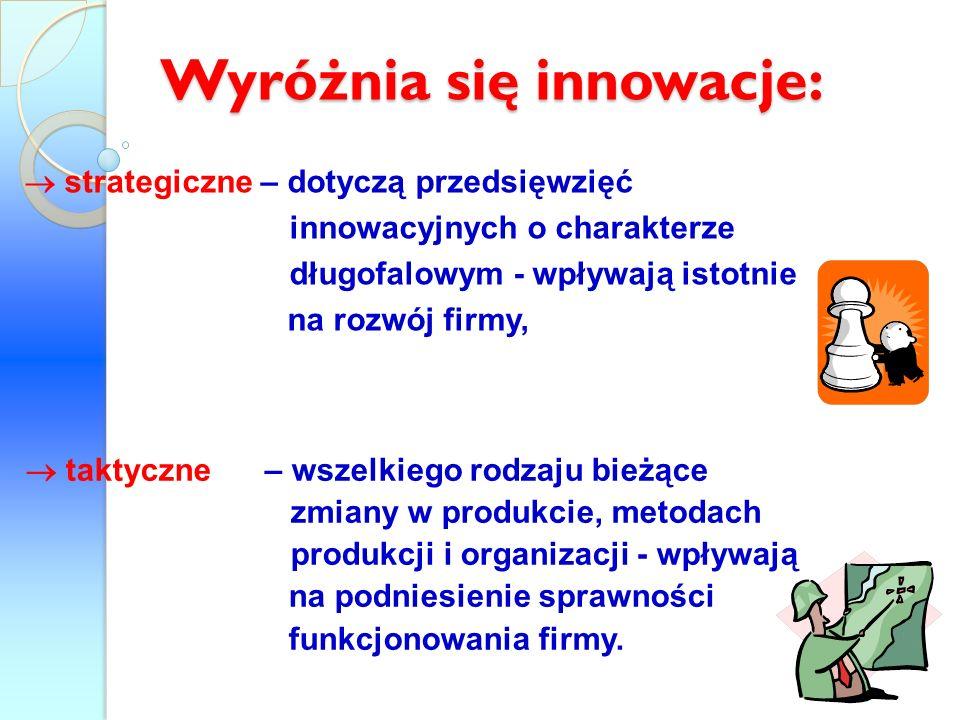 Wyróżnia się innowacje: strategiczne – dotyczą przedsięwzięć innowacyjnych o charakterze długofalowym - wpływają istotnie na rozwój firmy, taktyczne –