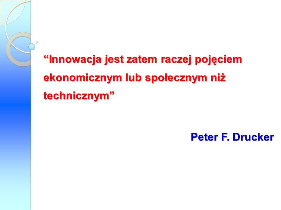 Innowacja jest zatem raczej pojęciem ekonomicznym lub społecznym niż technicznym Peter F. Drucker