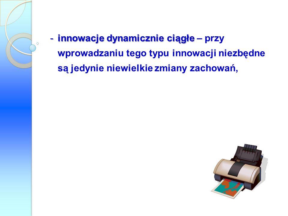 -innowacje dynamicznie ciągłe -innowacje dynamicznie ciągłe – przy wprowadzaniu tego typu innowacji niezbędne są jedynie niewielkie zmiany zachowań,