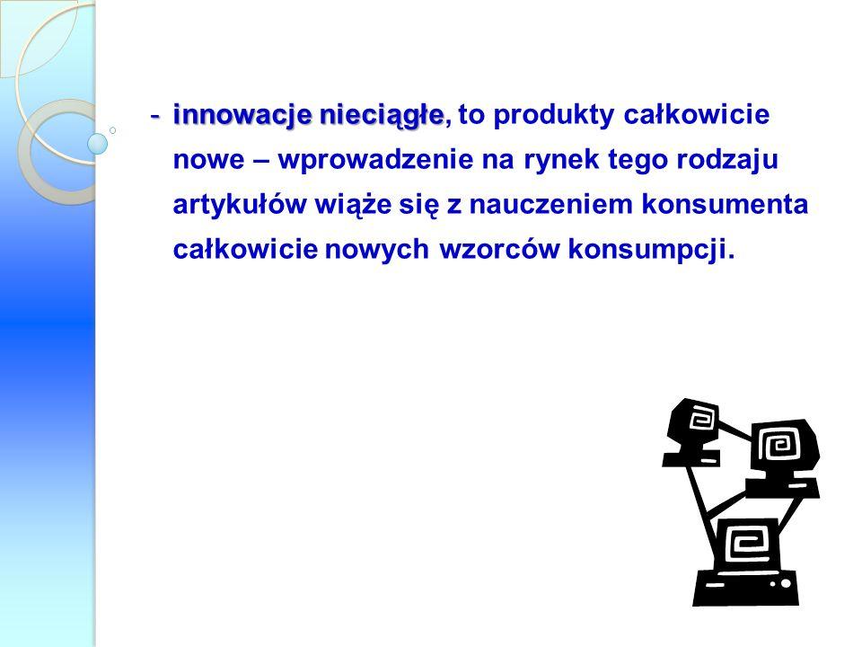 -innowacje nieciągłe -innowacje nieciągłe, to produkty całkowicie nowe – wprowadzenie na rynek tego rodzaju artykułów wiąże się z nauczeniem konsument