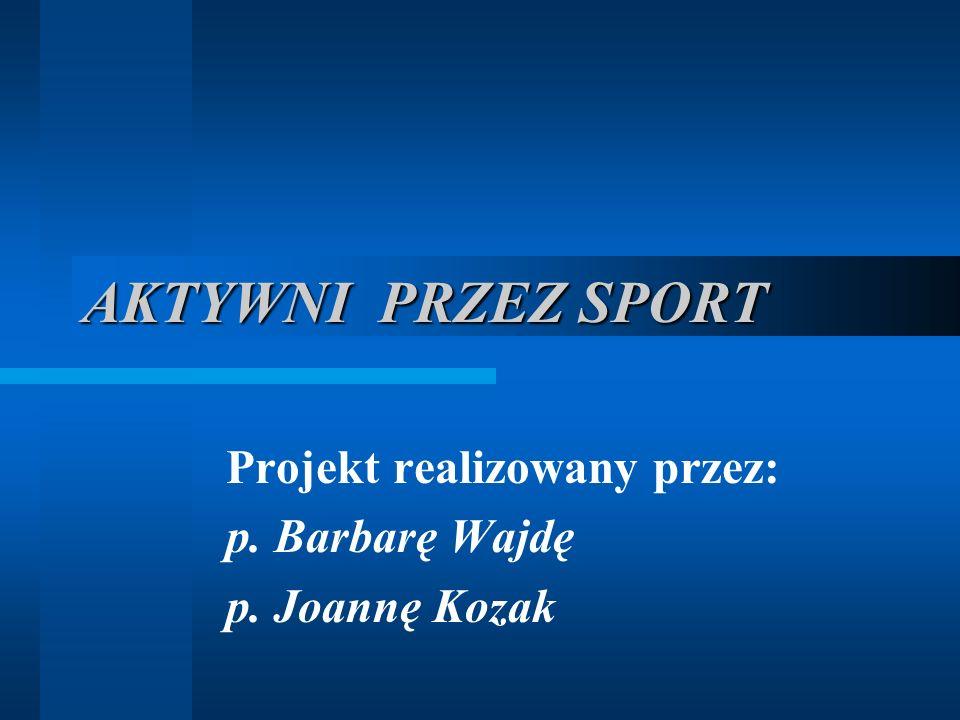 AKTYWNI PRZEZ SPORT Projekt realizowany przez: p. Barbarę Wajdę p. Joannę Kozak