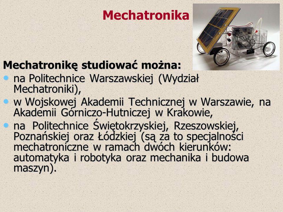 Mechatronikę studiować można: na Politechnice Warszawskiej (Wydział Mechatroniki), na Politechnice Warszawskiej (Wydział Mechatroniki), w Wojskowej Ak