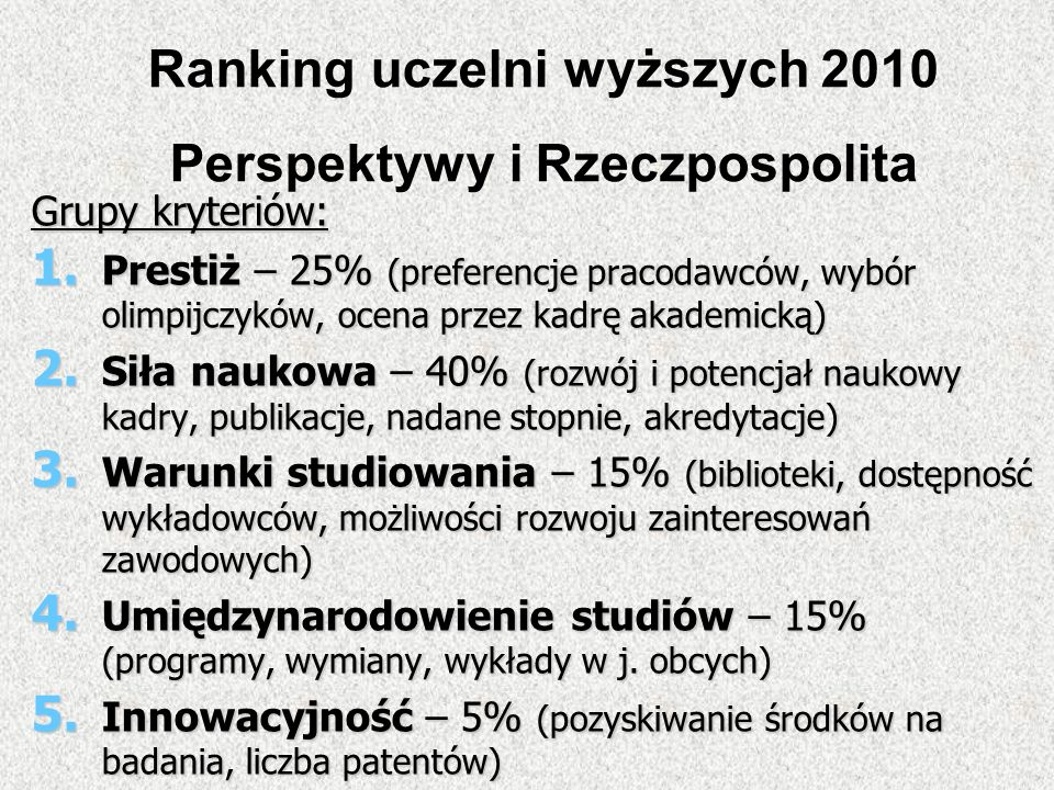 Grupy kryteriów: 1. Prestiż – 25% (preferencje pracodawców, wybór olimpijczyków, ocena przez kadrę akademicką) 2. Siła naukowa – 40% (rozwój i potencj