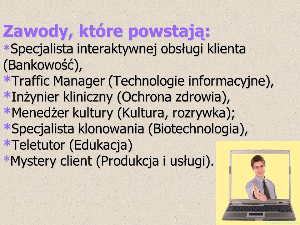 Zawody, które powstają: * Specjalista interaktywnej obsługi klienta (Bankowość), *Traffic Manager (Technologie informacyjne), *Inżynier kliniczny (Och