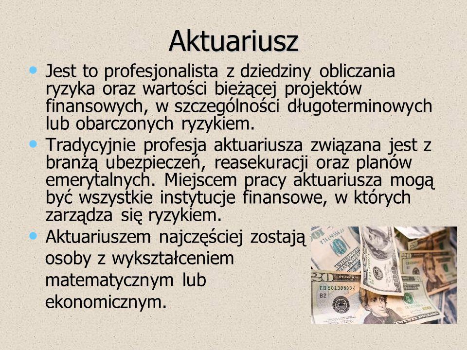Aktuariusz Do zadań aktuariusza w Polsce należy: ustalanie wartości rezerw techniczno- ubezpieczeniowych, kontrolowanie aktywów stanowiących pokrycie rezerw techniczno- ubezpieczeniowych, wyliczanie marginesu wypłacalności, sporządzanie rocznego raportu o stanie portfela ubezpieczeń, ustalanie wartości składników zaliczanych do środków własnych.