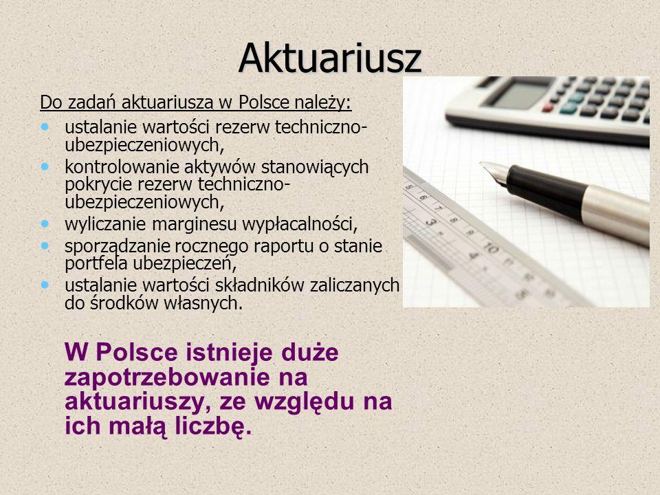 Aktuariusz Do zadań aktuariusza w Polsce należy: ustalanie wartości rezerw techniczno- ubezpieczeniowych, kontrolowanie aktywów stanowiących pokrycie