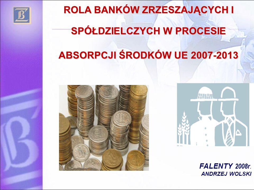 ROLA BANKÓW ZRZESZAJĄCYCH I SPÓŁDZIELCZYCH W PROCESIE ABSORPCJI ŚRODKÓW UE 2007-2013 FALENTY 2008r. ANDRZEJ WOLSKI