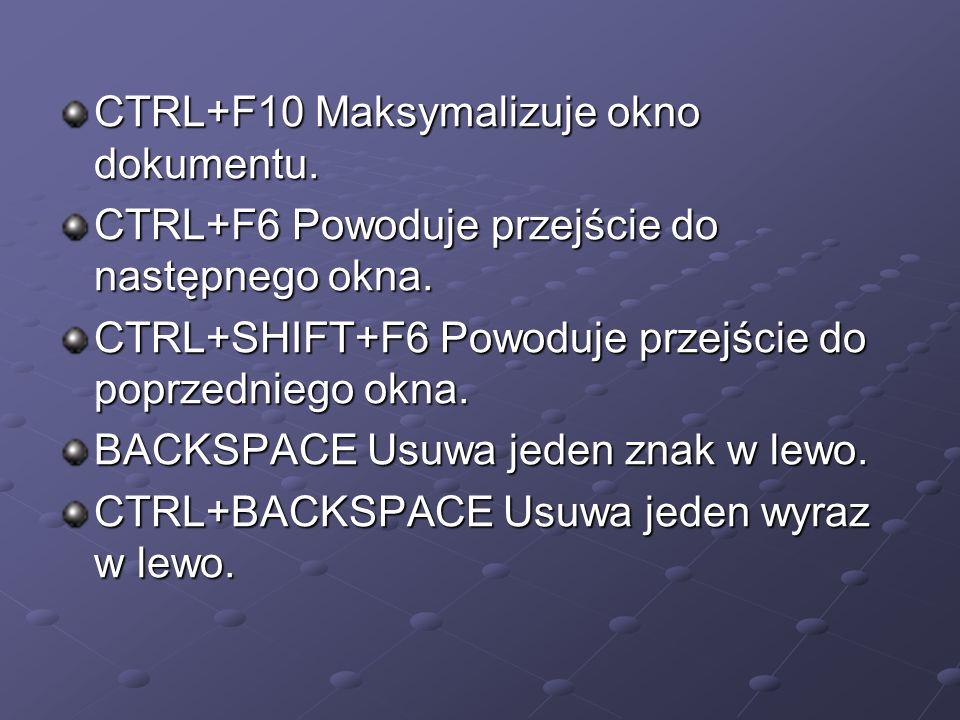 CTRL+F10 Maksymalizuje okno dokumentu. CTRL+F6 Powoduje przejście do następnego okna. CTRL+SHIFT+F6 Powoduje przejście do poprzedniego okna. CTRL+SHIF