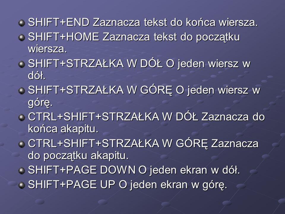 SHIFT+END Zaznacza tekst do końca wiersza. SHIFT+END Zaznacza tekst do końca wiersza. SHIFT+HOME Zaznacza tekst do początku wiersza. SHIFT+HOME Zaznac