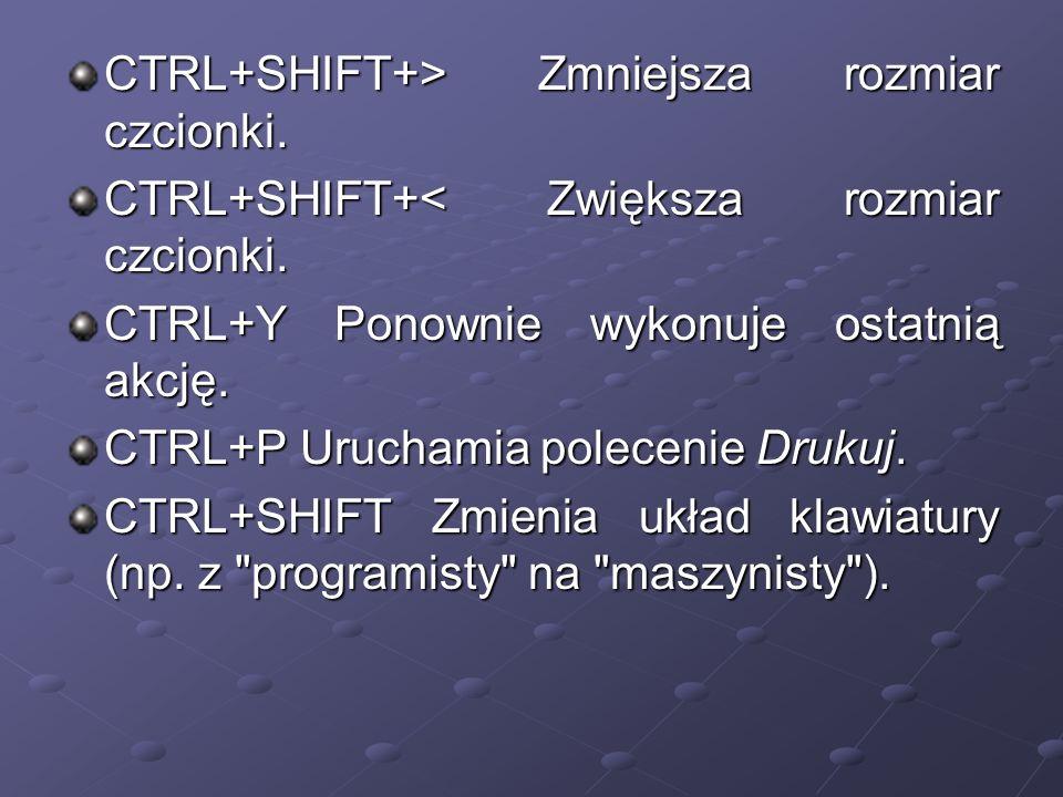 CTRL+SHIFT+> Zmniejsza rozmiar czcionki. CTRL+SHIFT+> Zmniejsza rozmiar czcionki. CTRL+SHIFT+< Zwiększa rozmiar czcionki. CTRL+SHIFT+< Zwiększa rozmia