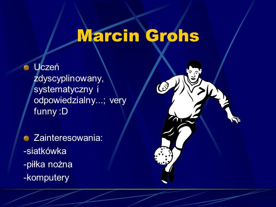 Marcin Grohs Uczeń zdyscyplinowany, systematyczny i odpowiedzialny...; very funny :D Zainteresowania: -siatkówka -piłka nożna -komputery