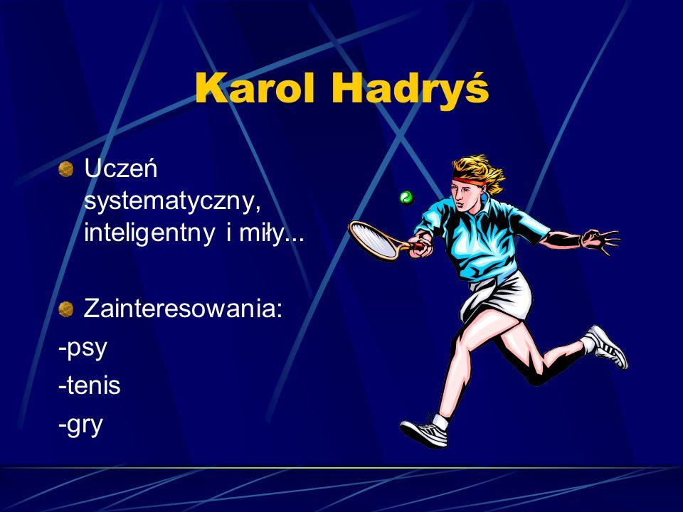 Karol Hadryś Uczeń systematyczny, inteligentny i miły... Zainteresowania: -psy -tenis -gry