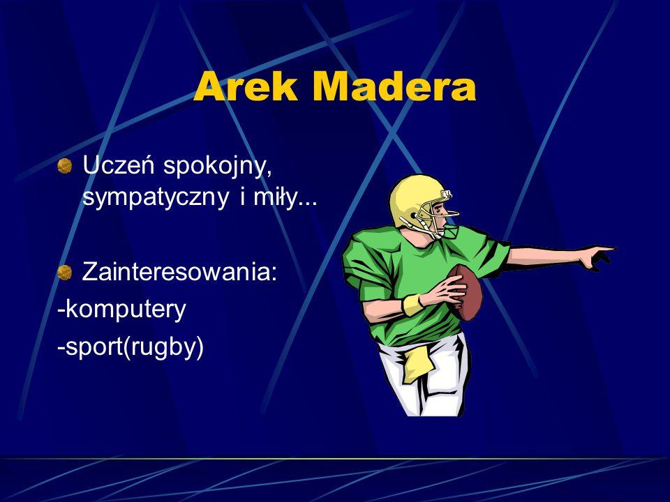 Arek Madera Uczeń spokojny, sympatyczny i miły... Zainteresowania: -komputery -sport(rugby)