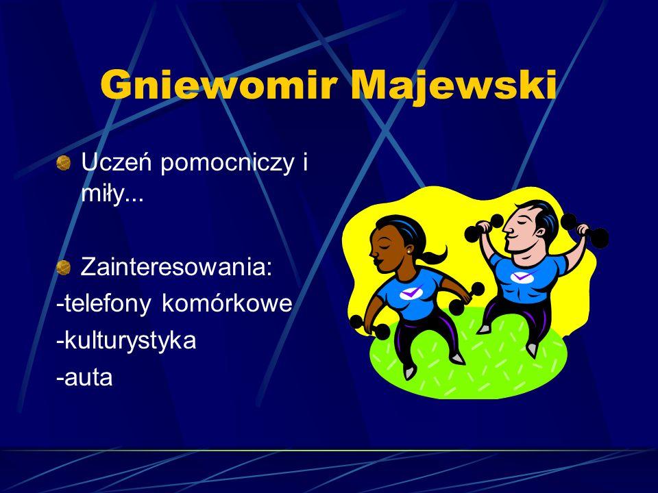 Gniewomir Majewski Uczeń pomocniczy i miły... Zainteresowania: -telefony komórkowe -kulturystyka -auta