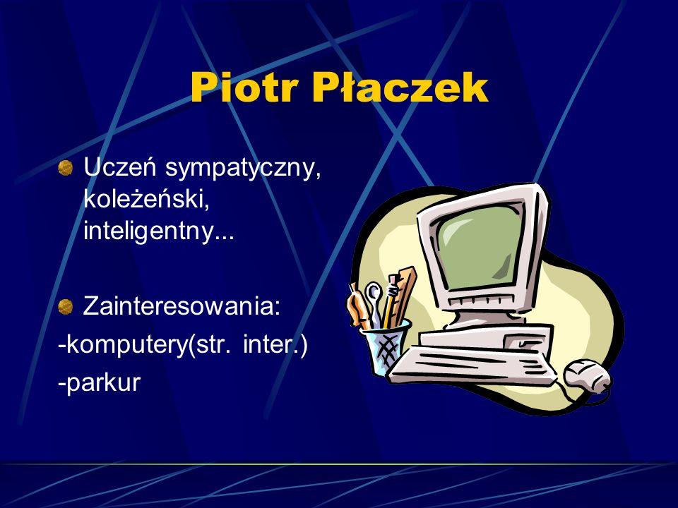 Piotr Płaczek Uczeń sympatyczny, koleżeński, inteligentny... Zainteresowania: -komputery(str. inter.) -parkur