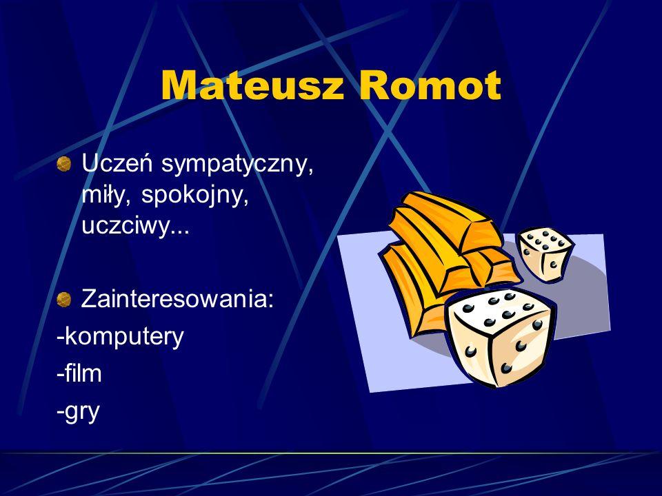 Mateusz Romot Uczeń sympatyczny, miły, spokojny, uczciwy... Zainteresowania: -komputery -film -gry