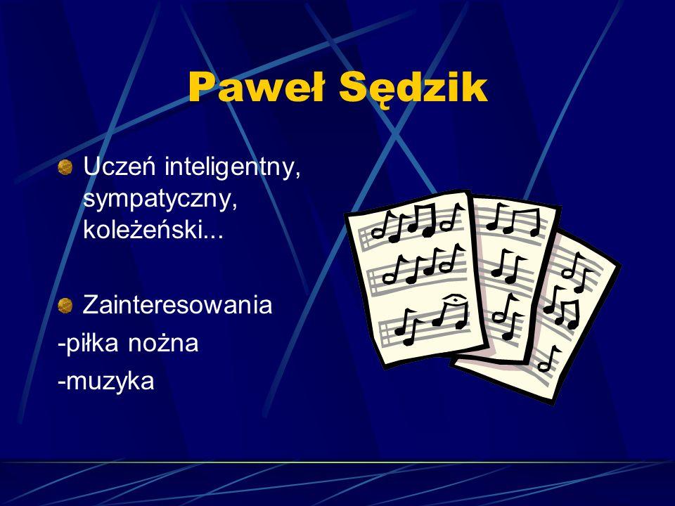 Paweł Sędzik Uczeń inteligentny, sympatyczny, koleżeński... Zainteresowania -piłka nożna -muzyka