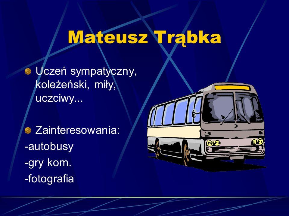 Mateusz Trąbka Uczeń sympatyczny, koleżeński, miły, uczciwy... Zainteresowania: -autobusy -gry kom. -fotografia