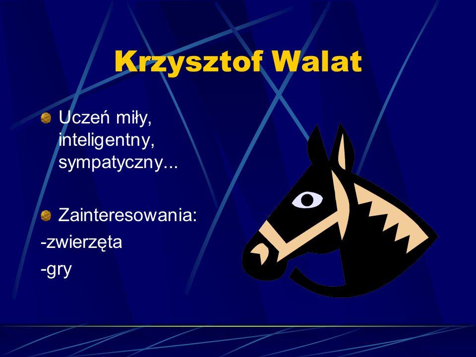 Krzysztof Walat Uczeń miły, inteligentny, sympatyczny... Zainteresowania: -zwierzęta -gry