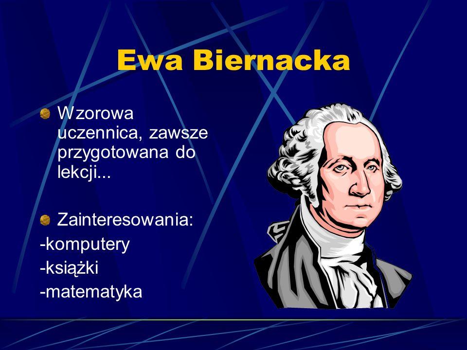 Ewa Biernacka Wzorowa uczennica, zawsze przygotowana do lekcji... Zainteresowania: -komputery -książki -matematyka