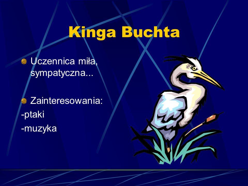 Kinga Buchta Uczennica miła, sympatyczna... Zainteresowania: -ptaki -muzyka