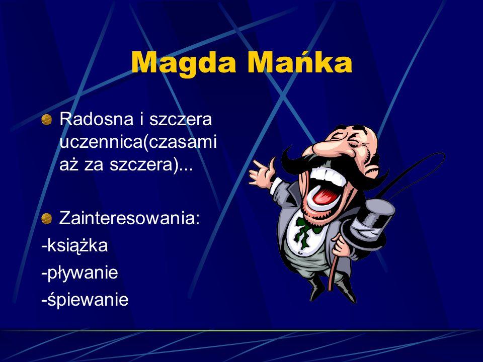 Magda Mańka Radosna i szczera uczennica(czasami aż za szczera)... Zainteresowania: -książka -pływanie -śpiewanie