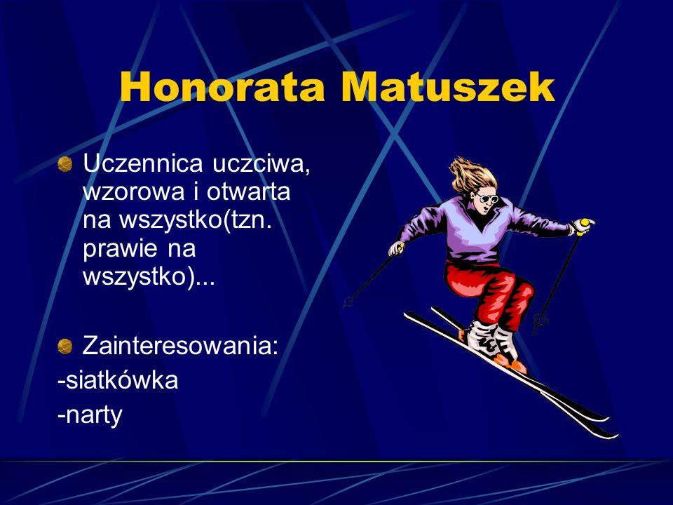Honorata Matuszek Uczennica uczciwa, wzorowa i otwarta na wszystko(tzn. prawie na wszystko)... Zainteresowania: -siatkówka -narty