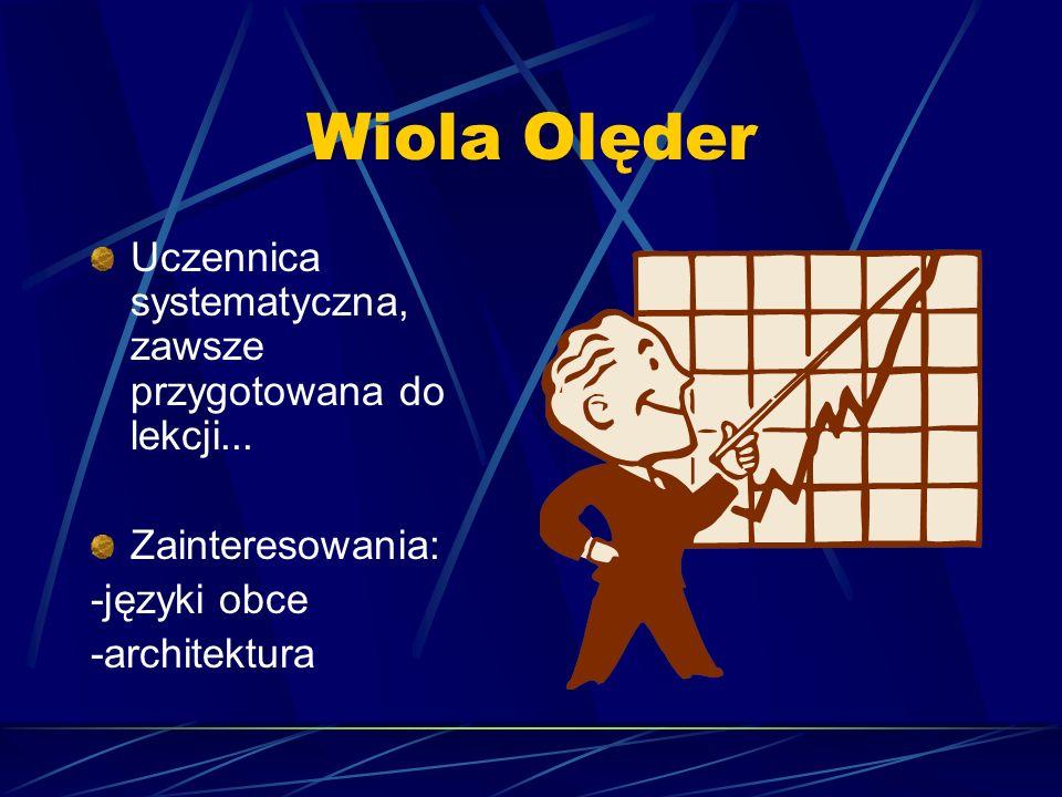 Wiola Olęder Uczennica systematyczna, zawsze przygotowana do lekcji... Zainteresowania: -języki obce -architektura