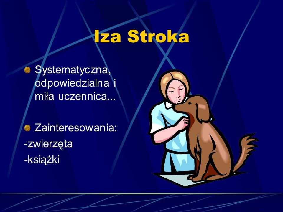 Iza Stroka Systematyczna, odpowiedzialna i miła uczennica... Zainteresowania: -zwierzęta -książki