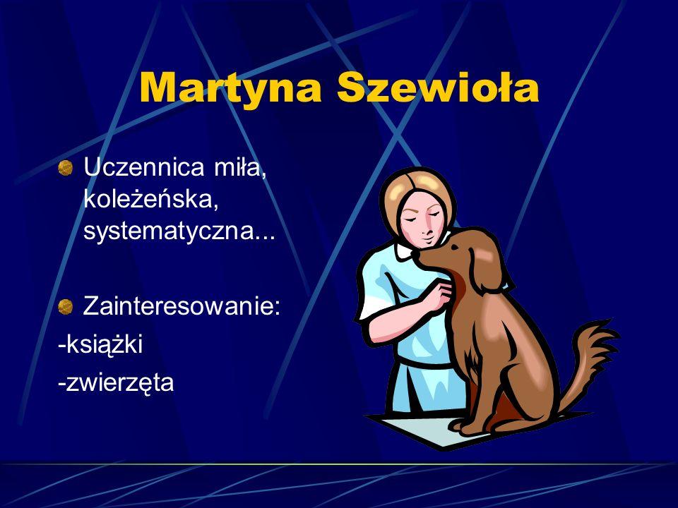 Martyna Szewioła Uczennica miła, koleżeńska, systematyczna... Zainteresowanie: -książki -zwierzęta
