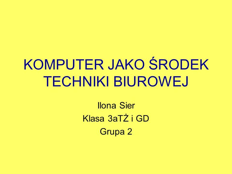 KOMPUTER JAKO ŚRODEK TECHNIKI BIUROWEJ Ilona Sier Klasa 3aTŻ i GD Grupa 2