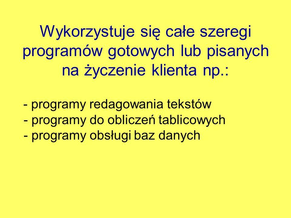 Wykorzystuje się całe szeregi programów gotowych lub pisanych na życzenie klienta np.: - programy redagowania tekstów - programy do obliczeń tablicowy