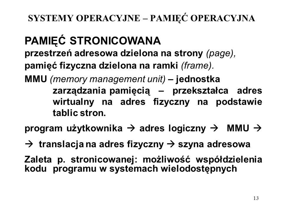 13 SYSTEMY OPERACYJNE – PAMIĘĆ OPERACYJNA PAMIĘĆ STRONICOWANA przestrzeń adresowa dzielona na strony (page), pamięć fizyczna dzielona na ramki (frame)