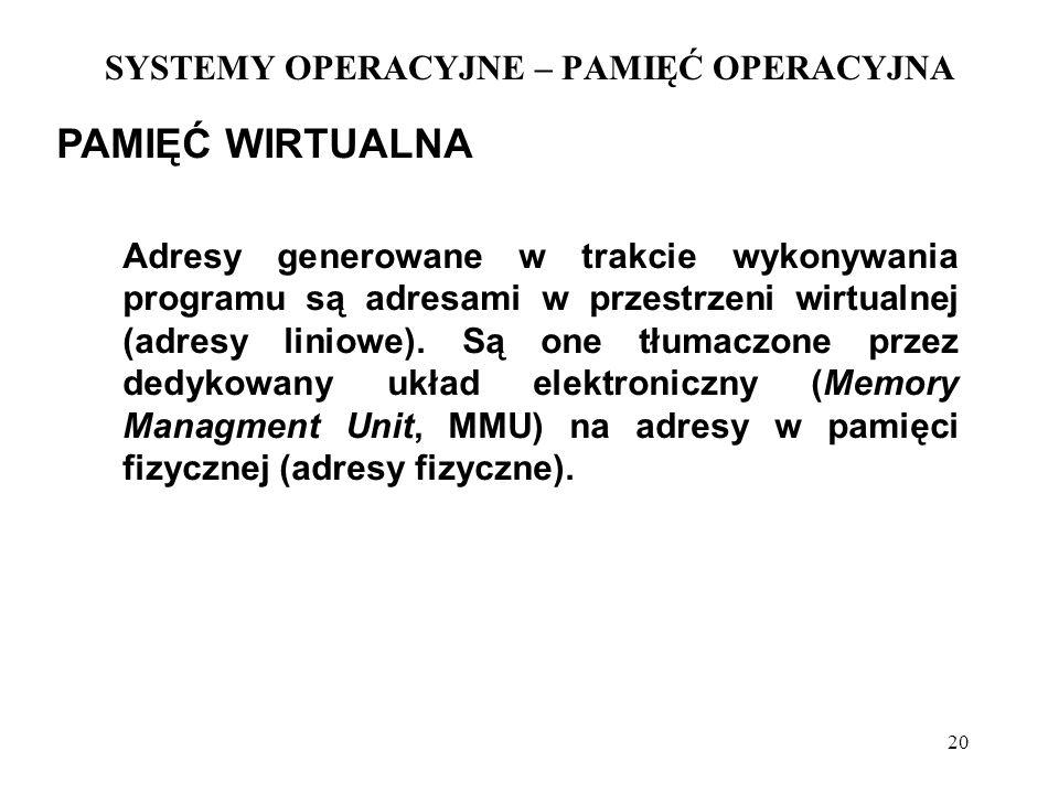 20 SYSTEMY OPERACYJNE – PAMIĘĆ OPERACYJNA PAMIĘĆ WIRTUALNA Adresy generowane w trakcie wykonywania programu są adresami w przestrzeni wirtualnej (adre