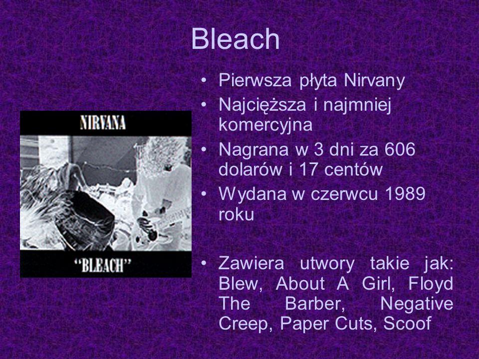 Bleach Pierwsza płyta Nirvany Najcięższa i najmniej komercyjna Nagrana w 3 dni za 606 dolarów i 17 centów Wydana w czerwcu 1989 roku Zawiera utwory ta