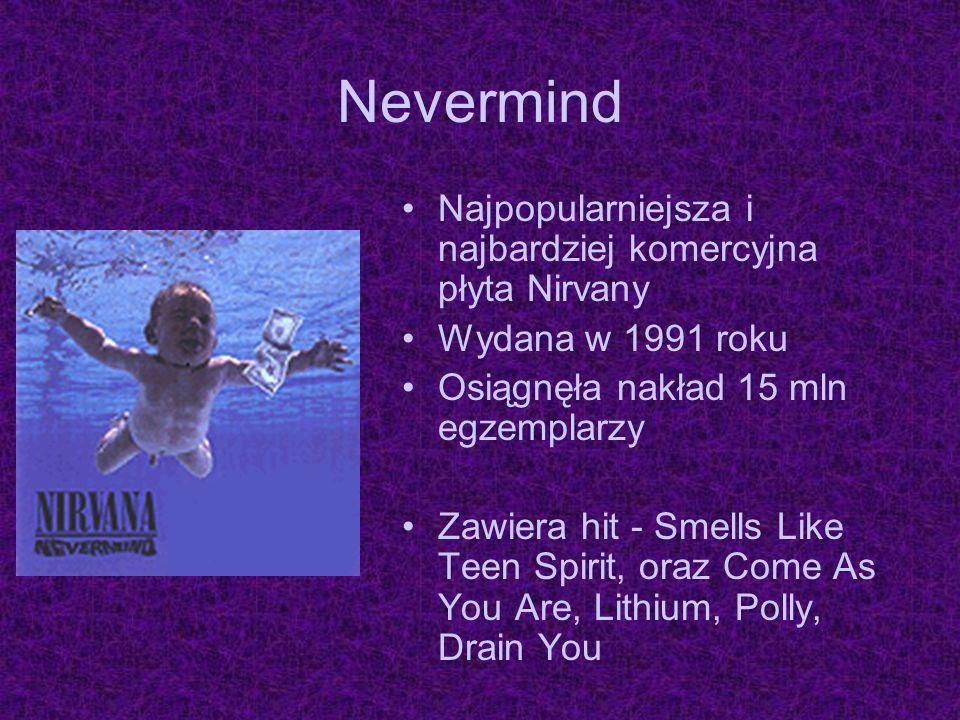 Nevermind Najpopularniejsza i najbardziej komercyjna płyta Nirvany Wydana w 1991 roku Osiągnęła nakład 15 mln egzemplarzy Zawiera hit - Smells Like Te