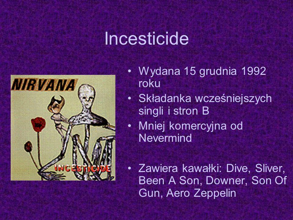 Incesticide Wydana 15 grudnia 1992 roku Składanka wcześniejszych singli i stron B Mniej komercyjna od Nevermind Zawiera kawałki: Dive, Sliver, Been A